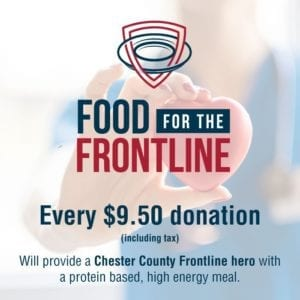 Food for the Frontline. Every $9.50 donation (plus tax) will provide a Chester County Frontline hero with a protein based, high energy meal.